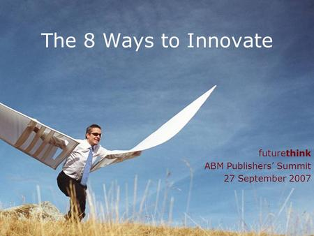 1 The 8 Ways to Innovate futurethink ABM Publishers Summit 27 September 2007.