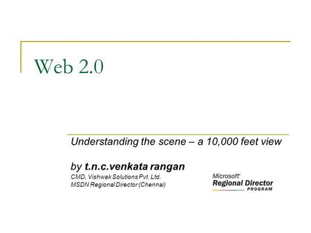 Web 2.0 Understanding the scene – a 10,000 feet view by t.n.c.venkata rangan CMD, Vishwak Solutions Pvt. Ltd. MSDN Regional Director (Chennai)