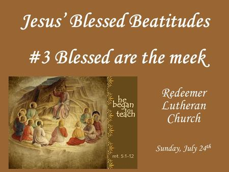 Jesus Blessed Beatitudes Redeemer Lutheran Church Sunday, July 24 th #3 Blessed are the meek.