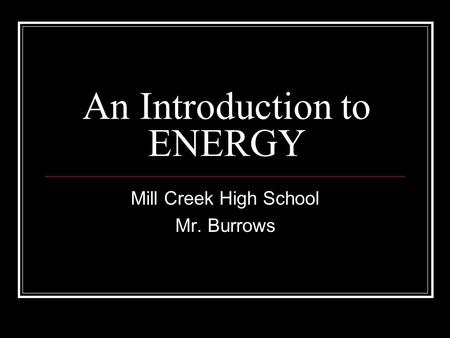 An Introduction to ENERGY Mill Creek High School Mr. Burrows.