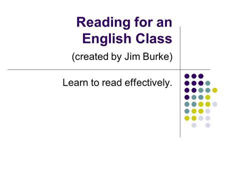 Reading for an English Class (created by Jim Burke) Learn to read effectively.