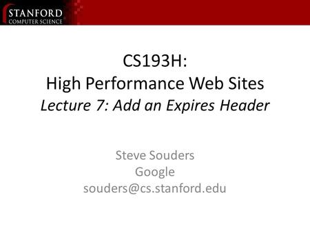 CS193H: High Performance Web Sites Lecture 7: Add an Expires Header Steve Souders Google