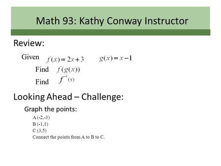 Review: Given Find Looking Ahead – Challenge: Graph the points: A (-2,-3) B (-1,1) C (3,5) Connect the points from A to B to C. Math 93: Kathy Conway Instructor.