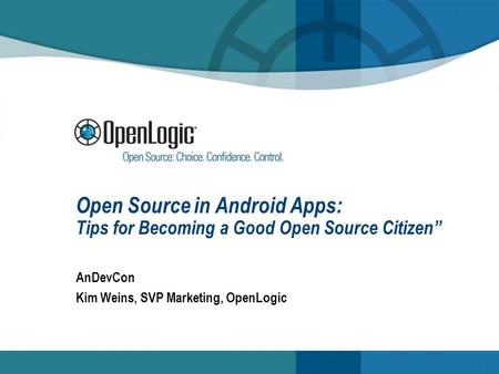 Open Source in Android Apps: Tips for Becoming a Good Open Source Citizen AnDevCon Kim Weins, SVP Marketing, OpenLogic.