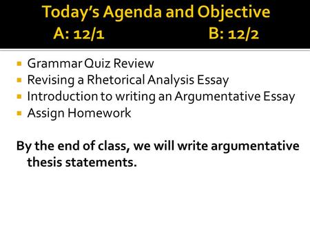 agenda review rhetorical analysis and synthesis essays and thesis  grammar quiz review revising a rhetorical analysis essay introduction to writing an argumentative essay assign homework