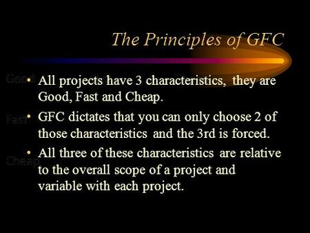The Principles of GFC All projects have 3 characteristics, they are Good, Fast and Cheap. GFC dictates that you can only choose 2 of those characteristics.