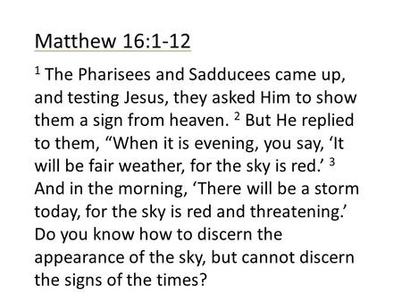 Matthew 16:1-12 1 The Pharisees and Sadducees came up, and testing Jesus, they asked Him to show them a sign from heaven. 2 But He replied to them, When.