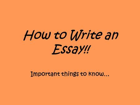How to Write an Essay!! Important things to know….