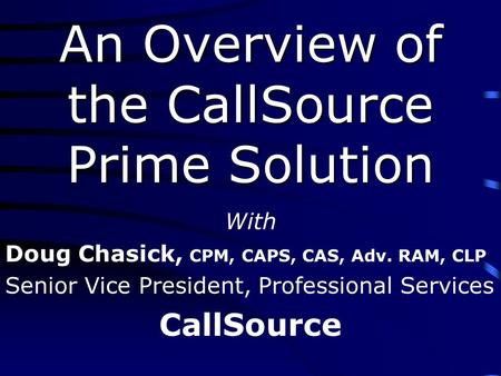 An Overview of the CallSource Prime Solution With Doug Chasick, CPM, CAPS, CAS, Adv. RAM, CLP Senior Vice President, Professional Services CallSource.