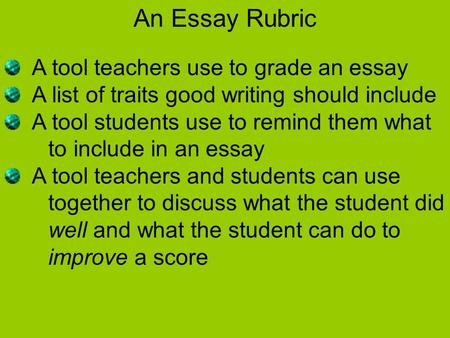 An Essay Rubric A tool teachers use to grade an essay A list of traits good writing should include A tool students use to remind them what to include in.