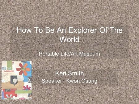 How To Be An Explorer Of The World Portable Life/Art Museum Keri Smith Speaker : Kwon Osung.