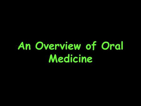 An Overview of Oral Medicine. WHAT IS ORAL MEDICINE? The specialty of dentistry concerned with the oral health care of patients with chronic, recurrent.