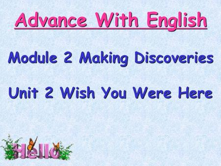 Advance With English Module 2 Making Discoveries Unit 2 Wish You Were Here.