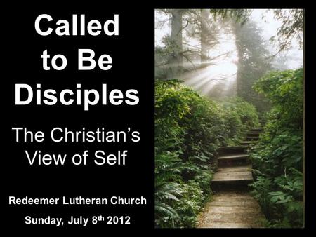 Called to Be Disciples Redeemer Lutheran Church Sunday, July 8 th 2012 The Christians View of Self.