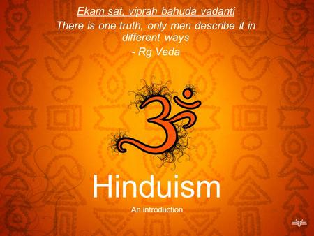 Hinduism An introduction Ekam sat, viprah bahuda vadanti There is one truth, only men describe it in different ways - Rg Veda.