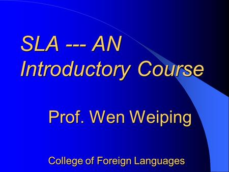 SLA --- AN Introductory Course Prof. Wen Weiping College of Foreign Languages SLA --- AN Introductory Course Prof. Wen Weiping College of Foreign Languages.