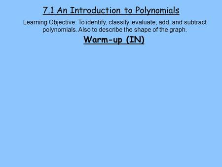 7.1 An Introduction to Polynomials Learning Objective: To identify, classify, evaluate, add, and subtract polynomials. Also to describe the shape of the.