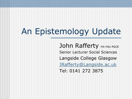 An Epistemology Update John Rafferty MA MSc PGCE Senior Lecturer Social Sciences Langside College Glasgow Tel: 0141 272 3875.