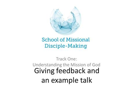 Giving feedback and an example talk Track One: Understanding the Mission of God.