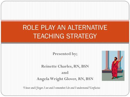 Presented by; Reinette Charles, RN, BSN and Angela Wright Glover, RN, BSN ROLE PLAY AN ALTERNATIVE TEACHING STRATEGY I hear and I forget. I see and I remember.