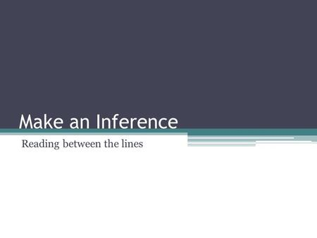 Make an Inference Reading between the lines. What is an inference An inference is something that you conclude based partly on evidence and partly on your.