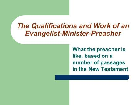 The Qualifications and Work of an Evangelist-Minister-Preacher What the preacher is like, based on a number of passages in the New Testament.