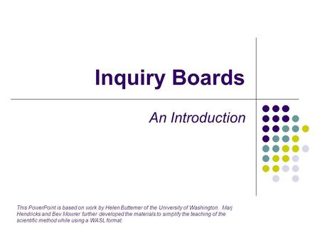 Inquiry Boards An Introduction This PowerPoint is based on work by Helen Buttemer of the University of Washington. Marj Hendricks and Bev Mowrer further.