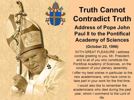 Truth Cannot Contradict Truth Address of Pope John Paul II to the Pontifical Academy of Sciences (October 22, 1996) WITH GREAT PLEASURE I address cordial.