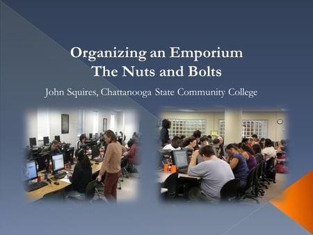 Organizing an Emporium The Nuts and Bolts John Squires, Chattanooga State Community College.
