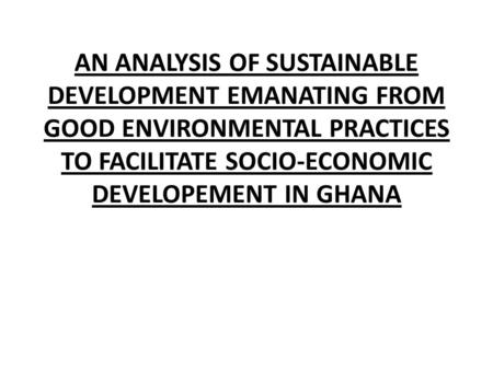 AN ANALYSIS OF SUSTAINABLE DEVELOPMENT EMANATING FROM GOOD ENVIRONMENTAL PRACTICES TO FACILITATE SOCIO-ECONOMIC DEVELOPEMENT IN GHANA.