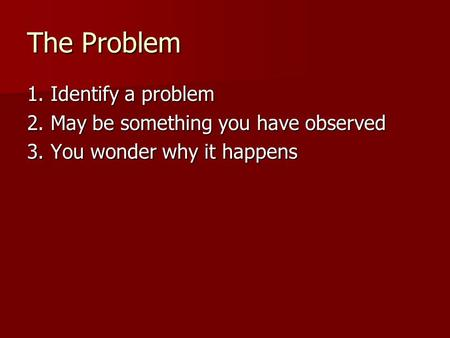 The Problem 1. Identify a problem 2. May be something you have observed 3. You wonder why it happens.