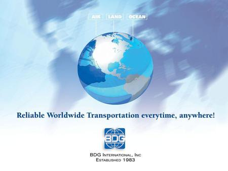 About BDG Established in 1983 Currently BDG employs 37 people 5 Departments –Import, Air Export, Ocean Export, Administration, Sales 170 Agents World.