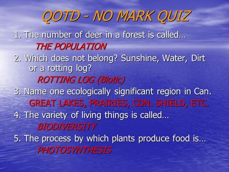 QOTD - NO MARK QUIZ 1. The number of deer in a forest is called… THE POPULATION THE POPULATION 2. Which does not belong? Sunshine, Water, Dirt or a rotting.