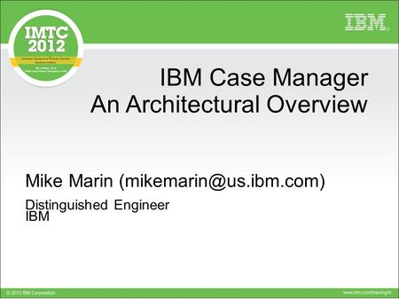 Click to add text IBM Case Manager An Architectural Overview Mike Marin Distinguished Engineer IBM.