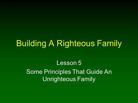 Building A Righteous Family Lesson 5 Some Principles That Guide An Unrighteous Family.