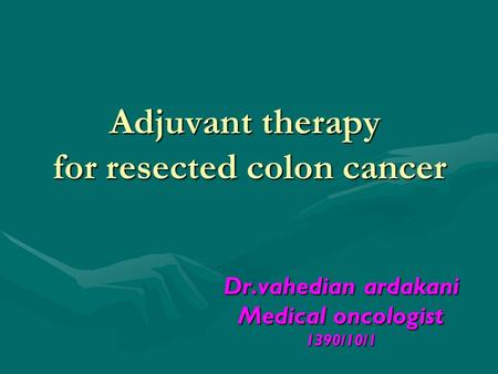Adjuvant therapy for resected colon cancer Dr.vahedian ardakani Medical oncologist 1390/10/1.