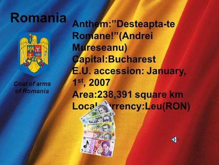 Romania Coat of arms of Romania Anthem:Desteapta-te Romane!(Andrei Mureseanu) Capital:Bucharest E.U. accession: January, 1 st, 2007 Area:238,391 square.