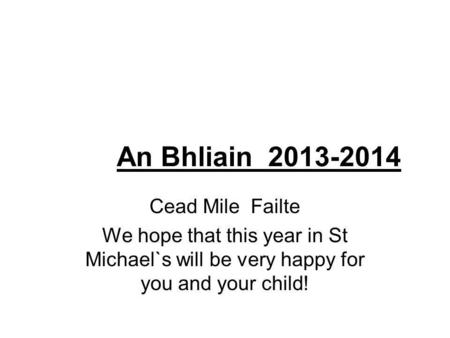 An Bhliain 2013-2014 Cead Mile Failte We hope that this year in St Michael`s will be very happy for you and your child!