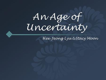 An Age of Uncertainty Hee-Jeong Lyu &Stacy Moon.