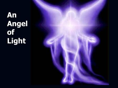 An Angel of Light. 2 Corinthians 11:14 And no marvel; for Satan himself is transformed into an angel of light. Transformed: Strongs 3345 To transfigure.