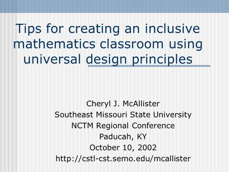 Tips for creating an inclusive mathematics classroom using universal design principles Cheryl J. McAllister Southeast Missouri State University NCTM Regional.