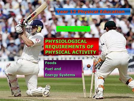 Year 12 Physical Education PHYSIOLOGICAL REQUIREMENTS OF PHYSICAL ACTIVITY Foods Fuel and Energy Systems AREA OF STUDY 2.