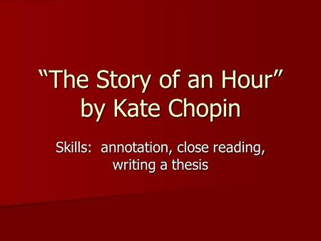 The Story of an Hour by Kate Chopin Skills: annotation, close reading, writing a thesis.