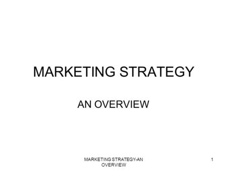 MARKETING STRATEGY-AN OVERVIEW 1 MARKETING STRATEGY AN OVERVIEW.