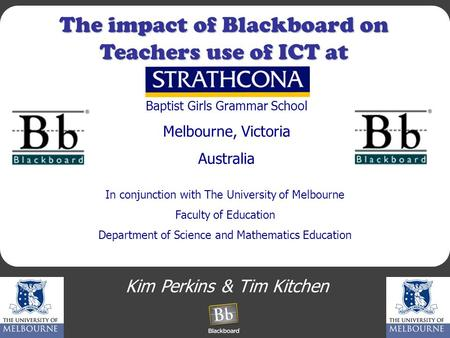 The impact of Blackboard on Teachers use of ICT at Kim Perkins & Tim Kitchen Baptist Girls Grammar School Melbourne, Victoria Australia In conjunction.