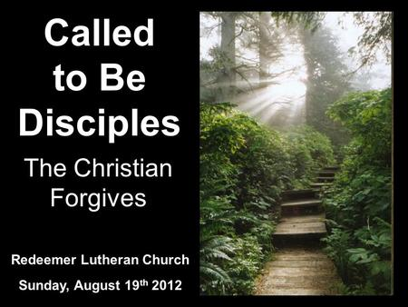 Called to Be Disciples Redeemer Lutheran Church Sunday, August 19 th 2012 The Christian Forgives.