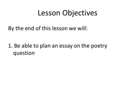 Lesson Objectives By the end of this lesson we will: 1. Be able to plan an essay on the poetry question.