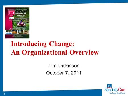 1 Introducing Change: An Organizational Overview Tim Dickinson October 7, 2011.