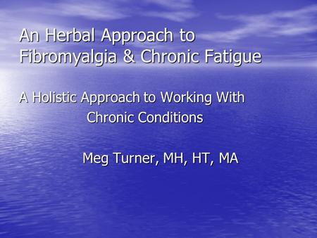 An Herbal Approach to Fibromyalgia & Chronic Fatigue A Holistic Approach to Working With Chronic Conditions Chronic Conditions Meg Turner, MH, HT, MA.