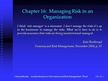 Chance/BrooksAn Introduction to Derivatives and Risk Management, 7th ed.Ch. 16: 1 Chapter 16: Managing Risk in an Organization I think risk manager is.